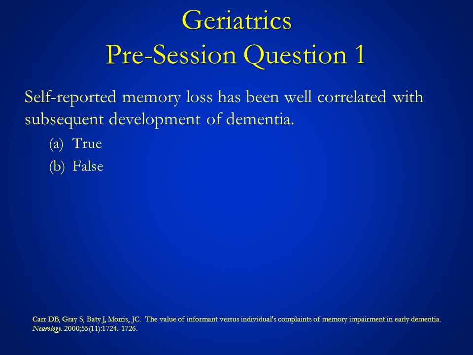 Algorithm Patient with Known or Suspected Memory Loss CAM Identify Underlying Cause of Delirium & Treat GDS No Delirium SWEET 16/ MMSE Treat Depression or Discuss Options Lab Brain Imaging Re-evaluate After Treatment No Action NormalAbnormal Equivocal or Inconsistent with Depression Consistent with Depression ImpairedNot Impaired