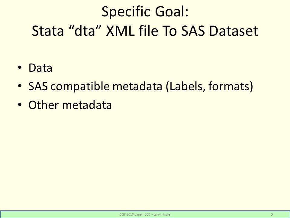 Specific Goal: Stata dta XML file To SAS Dataset Data SAS compatible metadata (Labels, formats) Other metadata SGF 2010 paper 030 - Larry Hoyle3