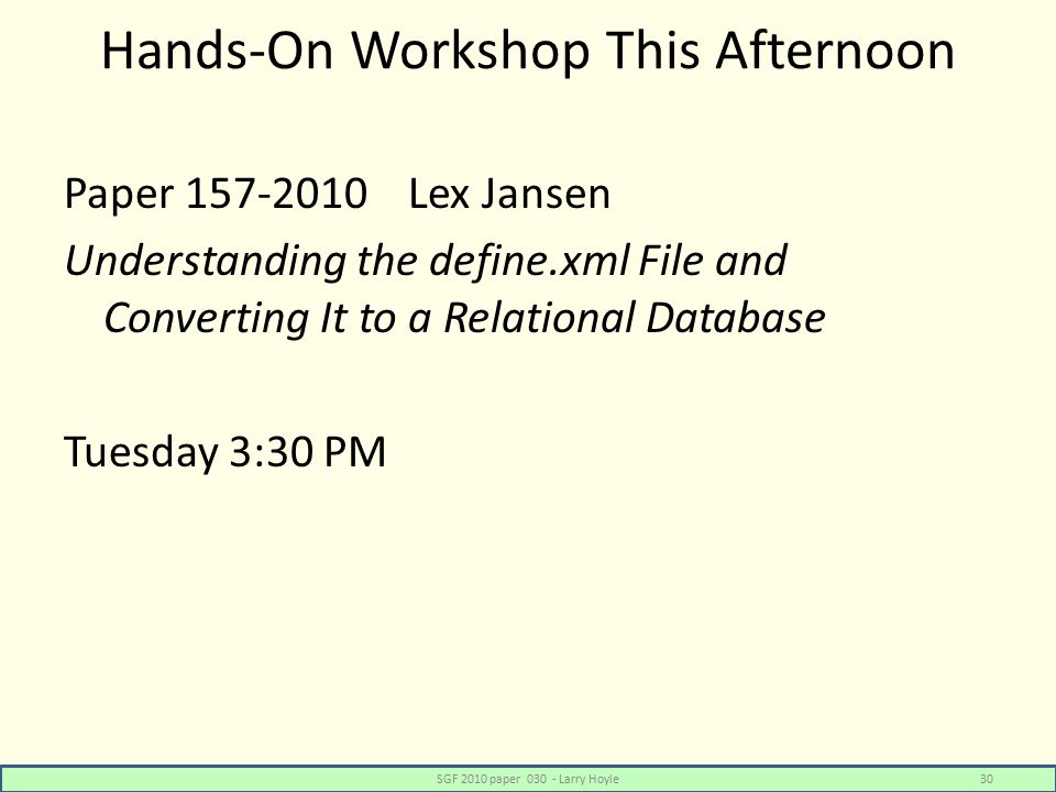 Hands-On Workshop This Afternoon Paper 157-2010 Lex Jansen Understanding the define.xml File and Converting It to a Relational Database Tuesday 3:30 PM SGF 2010 paper 030 - Larry Hoyle30