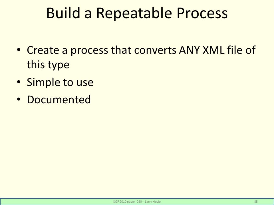 Build a Repeatable Process Create a process that converts ANY XML file of this type Simple to use Documented SGF 2010 paper 030 - Larry Hoyle35