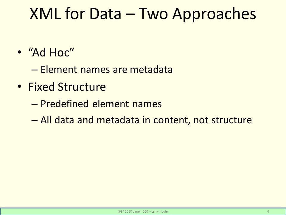 XML for Data – Two Approaches Ad Hoc – Element names are metadata Fixed Structure – Predefined element names – All data and metadata in content, not structure SGF 2010 paper 030 - Larry Hoyle4