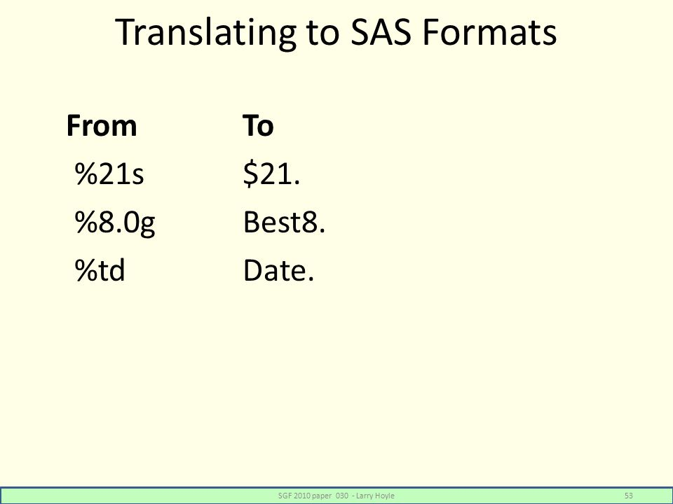 Translating to SAS Formats FromTo %21s$21. %8.0gBest8. %tdDate. SGF 2010 paper 030 - Larry Hoyle53