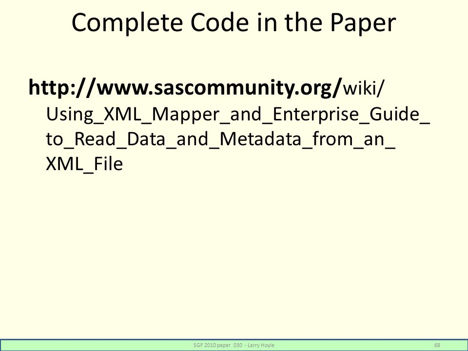 Complete Code in the Paper http://www.sascommunity.org/ wiki/ Using_XML_Mapper_and_Enterprise_Guide_ to_Read_Data_and_Metadata_from_an_ XML_File SGF 2010 paper 030 - Larry Hoyle68
