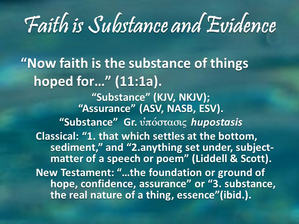 Faith is Substance and Evidence Now faith is the substance of things hoped for… (11:1a).