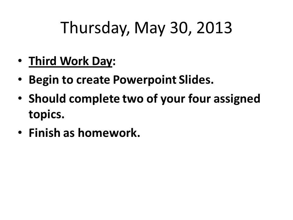 Friday, May 31, 2013 Fourth Work Day: Create the slides for the other two of your four assigned topics.