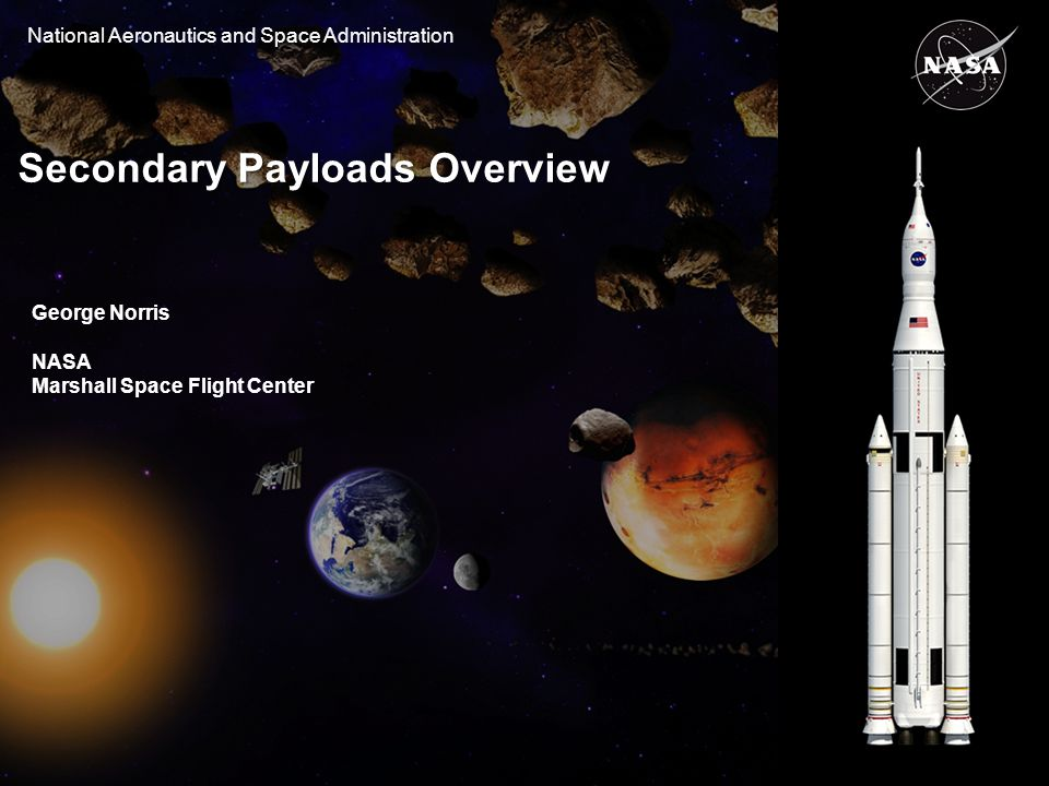 National Aeronautics and Space Administration Secondary Payloads Overview George Norris NASA Marshall Space Flight Center