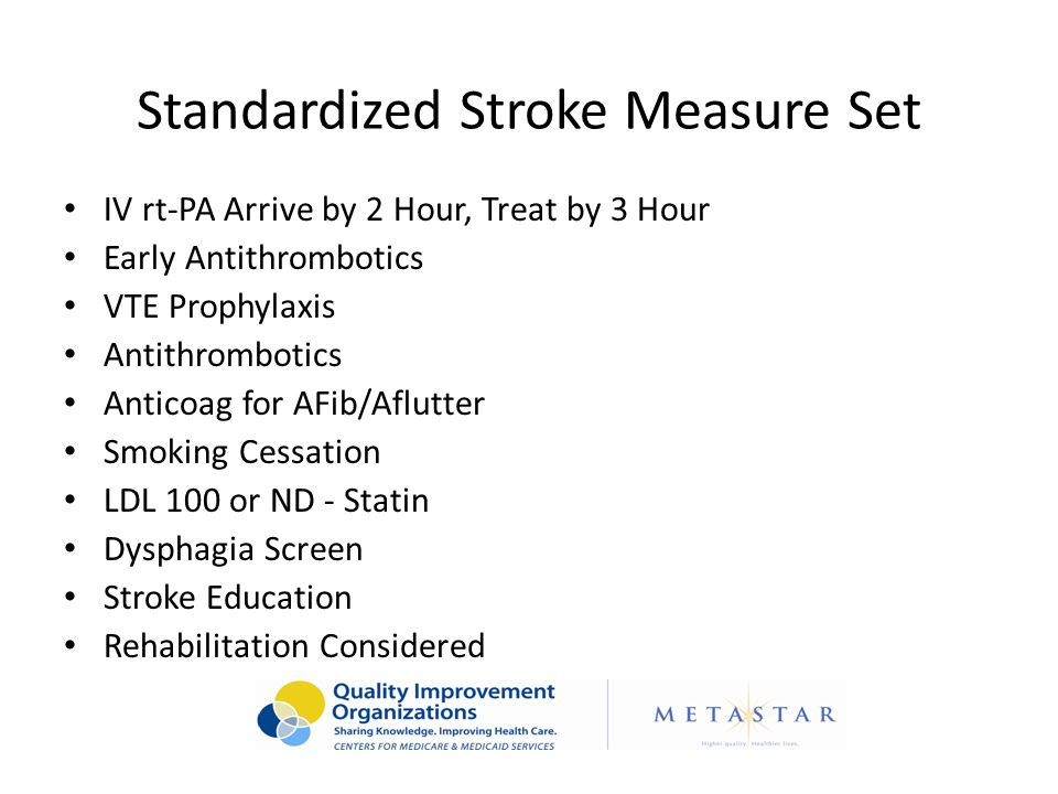 Standardized Stroke Measure Set IV rt-PA Arrive by 2 Hour, Treat by 3 Hour Early Antithrombotics VTE Prophylaxis Antithrombotics Anticoag for AFib/Aflutter Smoking Cessation LDL 100 or ND - Statin Dysphagia Screen Stroke Education Rehabilitation Considered