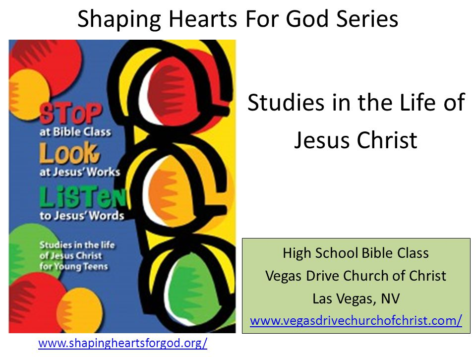 Shaping Hearts For God Series High School Bible Class Vegas Drive Church of Christ Las Vegas, NV www.vegasdrivechurchofchrist.com/ Studies in the Life