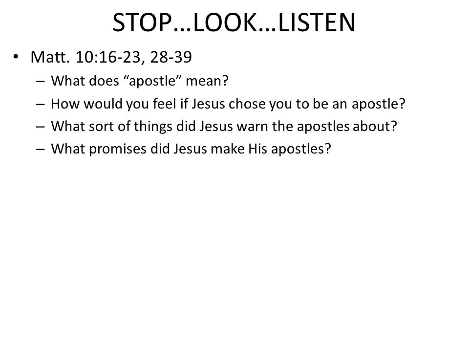 "STOP…LOOK…LISTEN Matt. 10:16-23, 28-39 – What does ""apostle"" mean? – How would you feel if Jesus chose you to be an apostle? – What sort of things did"