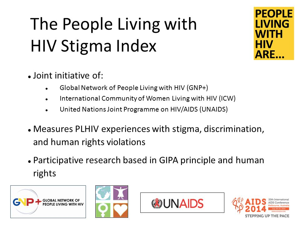 The People Living with HIV Stigma Index Joint initiative of: Global Network of People Living with HIV (GNP+) International Community of Women Living with HIV (ICW) United Nations Joint Programme on HIV/AIDS (UNAIDS) Measures PLHIV experiences with stigma, discrimination, and human rights violations Participative research based in GIPA principle and human rights