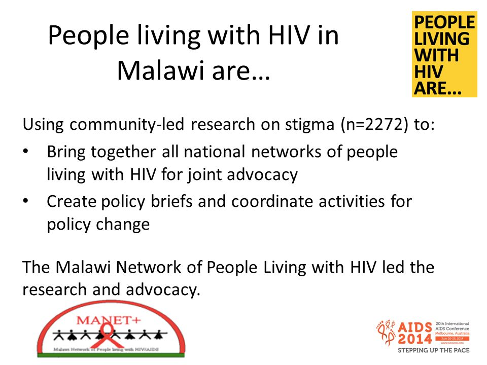 People living with HIV in Malawi are… Using community-led research on stigma (n=2272) to: Bring together all national networks of people living with HIV for joint advocacy Create policy briefs and coordinate activities for policy change The Malawi Network of People Living with HIV led the research and advocacy.
