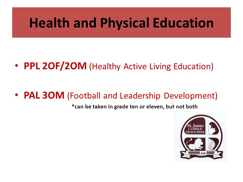 Health and Physical Education PPL 2OF/2OM (Healthy Active Living Education) PAL 3OM (Football and Leadership Development) *can be taken in grade ten o