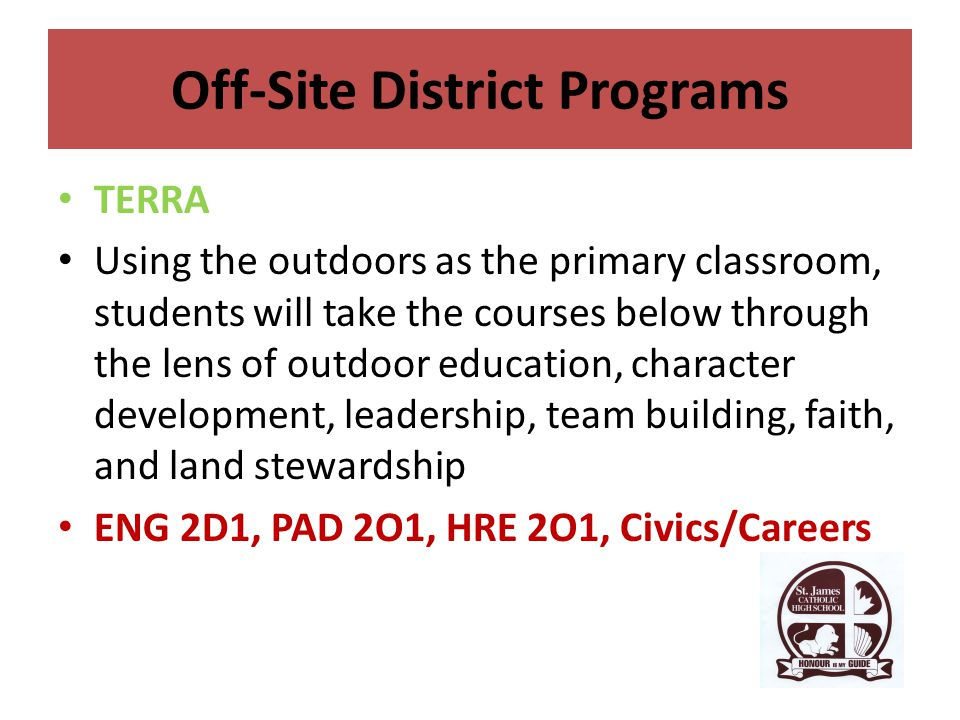 Off-Site District Programs TERRA Using the outdoors as the primary classroom, students will take the courses below through the lens of outdoor education, character development, leadership, team building, faith, and land stewardship ENG 2D1, PAD 2O1, HRE 2O1, Civics/Careers
