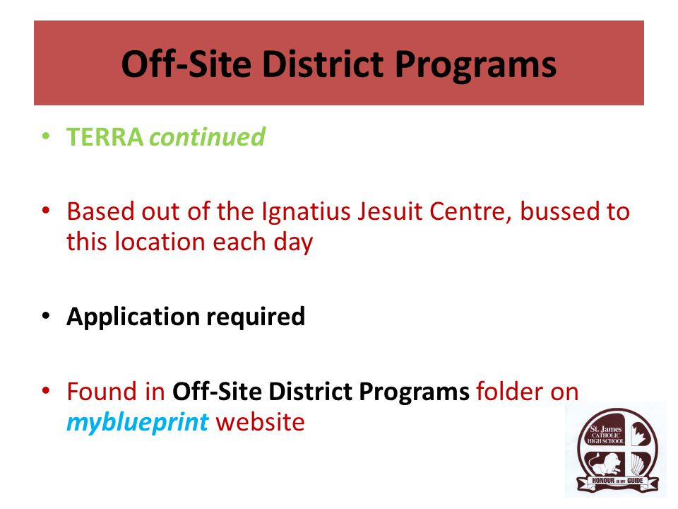 Off-Site District Programs TERRA continued Based out of the Ignatius Jesuit Centre, bussed to this location each day Application required Found in Off-Site District Programs folder on myblueprint website