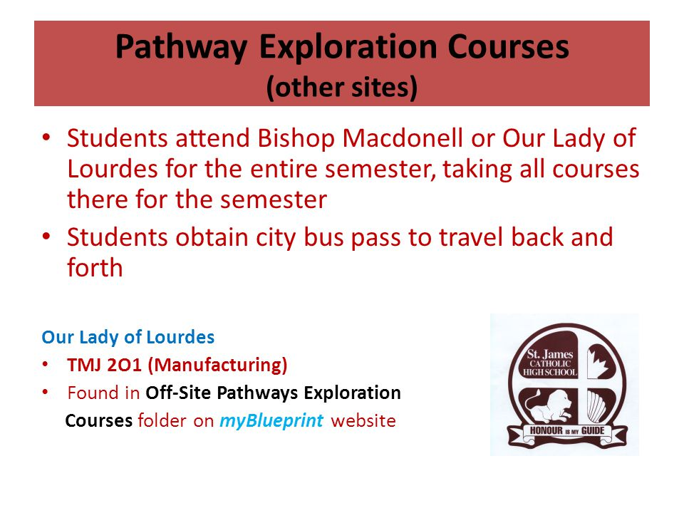 Pathway Exploration Courses (other sites) Students attend Bishop Macdonell or Our Lady of Lourdes for the entire semester, taking all courses there fo