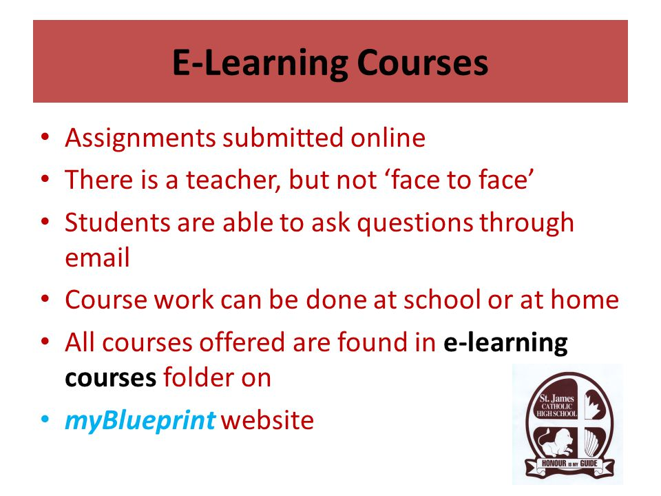 E-Learning Courses Assignments submitted online There is a teacher, but not 'face to face' Students are able to ask questions through email Course work can be done at school or at home All courses offered are found in e-learning courses folder on myBlueprint website