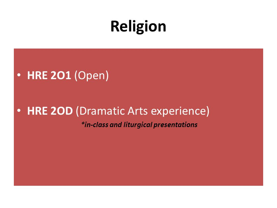 Religion HRE 2O1 (Open) HRE 2OD (Dramatic Arts experience) *in-class and liturgical presentations