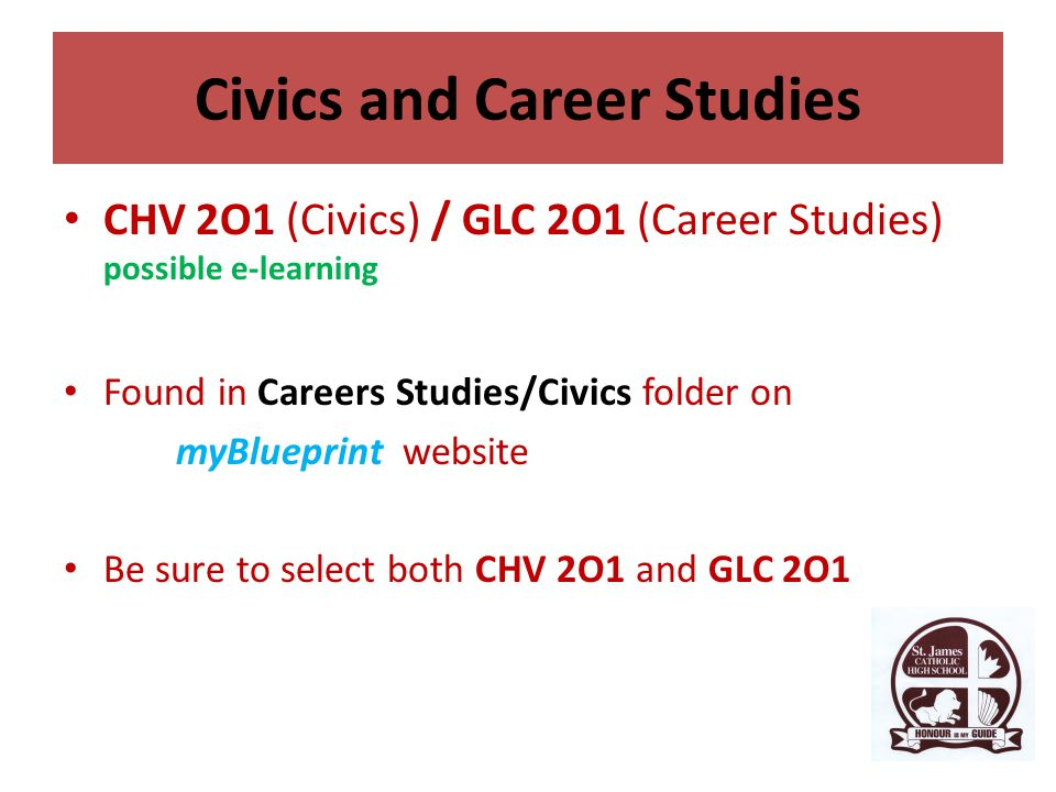 Civics and Career Studies CHV 2O1 (Civics) / GLC 2O1 (Career Studies) possible e-learning Found in Careers Studies/Civics folder on myBlueprint website Be sure to select both CHV 2O1 and GLC 2O1