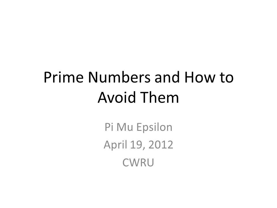 Prime Numbers and How to Avoid Them Pi Mu Epsilon April 19, 2012 CWRU