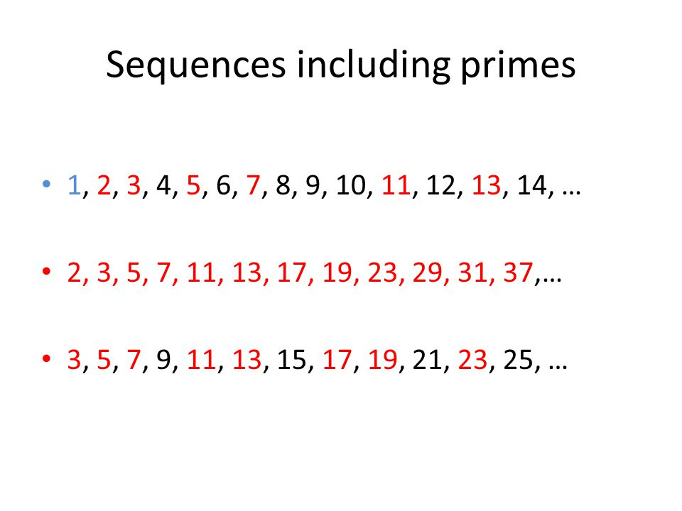 Sequences including primes 1, 2, 3, 4, 5, 6, 7, 8, 9, 10, 11, 12, 13, 14, … 2, 3, 5, 7, 11, 13, 17, 19, 23, 29, 31, 37,… 3, 5, 7, 9, 11, 13, 15, 17, 19, 21, 23, 25, …