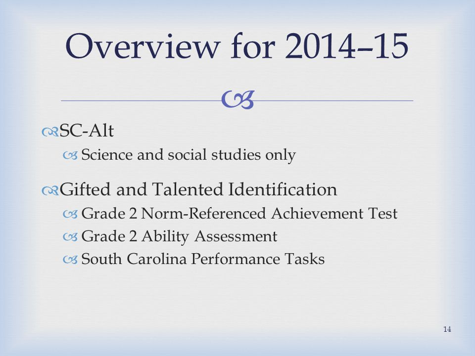   SC-Alt  Science and social studies only  Gifted and Talented Identification  Grade 2 Norm-Referenced Achievement Test  Grade 2 Ability Assessment  South Carolina Performance Tasks Overview for 2014–15 14