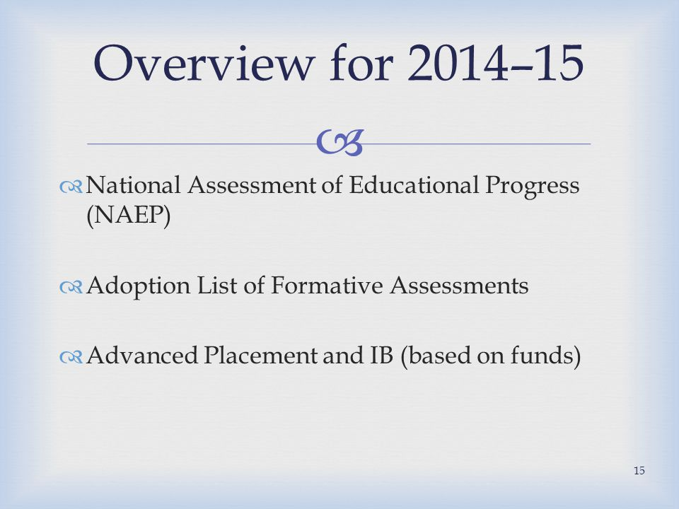   National Assessment of Educational Progress (NAEP)  Adoption List of Formative Assessments  Advanced Placement and IB (based on funds) Overview for 2014–15 15