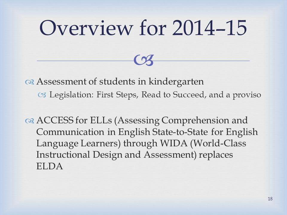   Assessment of students in kindergarten  Legislation: First Steps, Read to Succeed, and a proviso  ACCESS for ELLs (Assessing Comprehension and Communication in English State-to-State for English Language Learners) through WIDA (World-Class Instructional Design and Assessment) replaces ELDA Overview for 2014–15 18