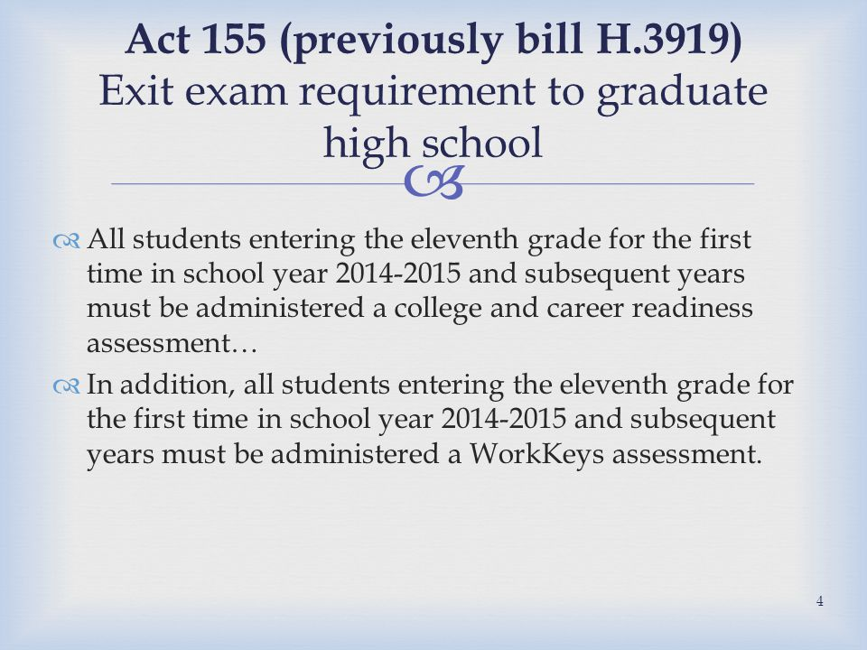   All students entering the eleventh grade for the first time in school year 2014-2015 and subsequent years must be administered a college and career readiness assessment…  In addition, all students entering the eleventh grade for the first time in school year 2014-2015 and subsequent years must be administered a WorkKeys assessment.