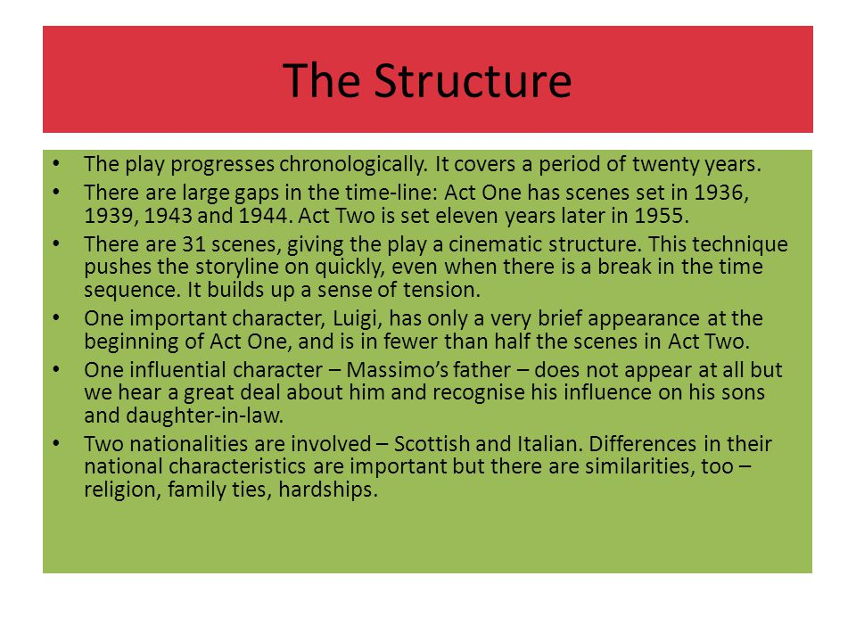 The Structure The play progresses chronologically. It covers a period of twenty years. There are large gaps in the time-line: Act One has scenes set i