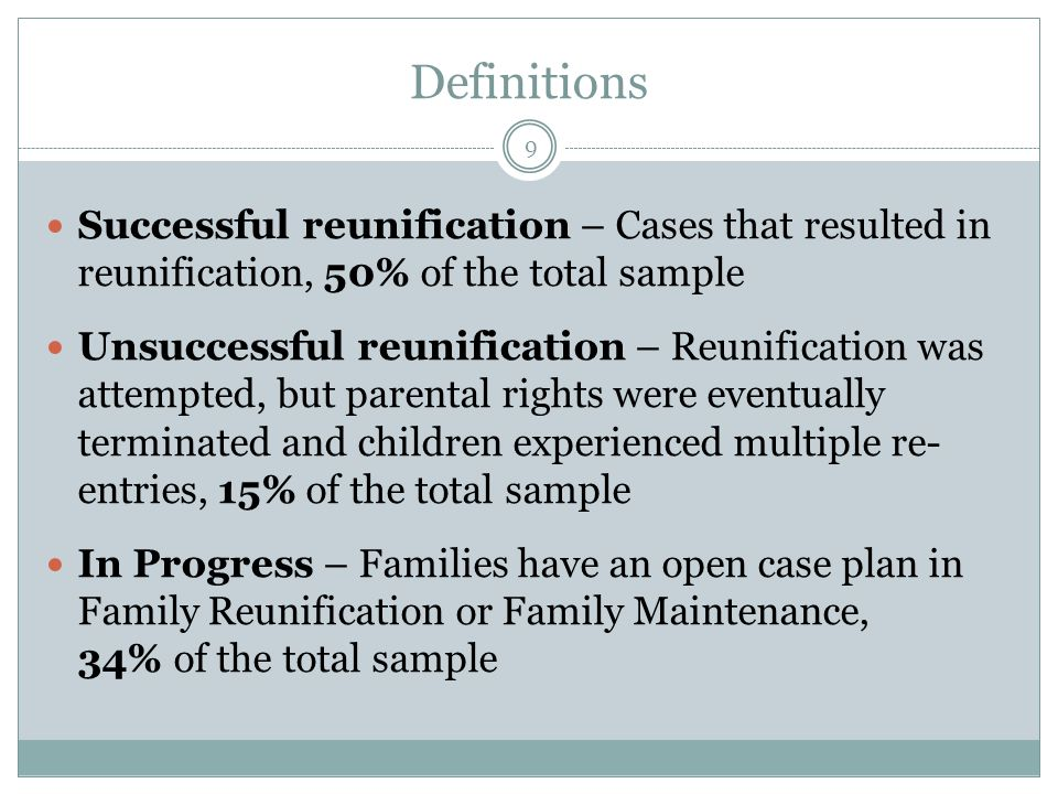 Effects of Family Stabilization Services Provision of Post-Placement FM services result in:  Fewer re-entries into care  Shorter stays in foster care  Greater chance of successful reunification:  Families who received family reunification services only and did not receive family maintenance services after foster care, 17% unsuccessful reunification  Families who received family reunification services and family maintenance services after foster care, 3% unsuccessful reunification 10