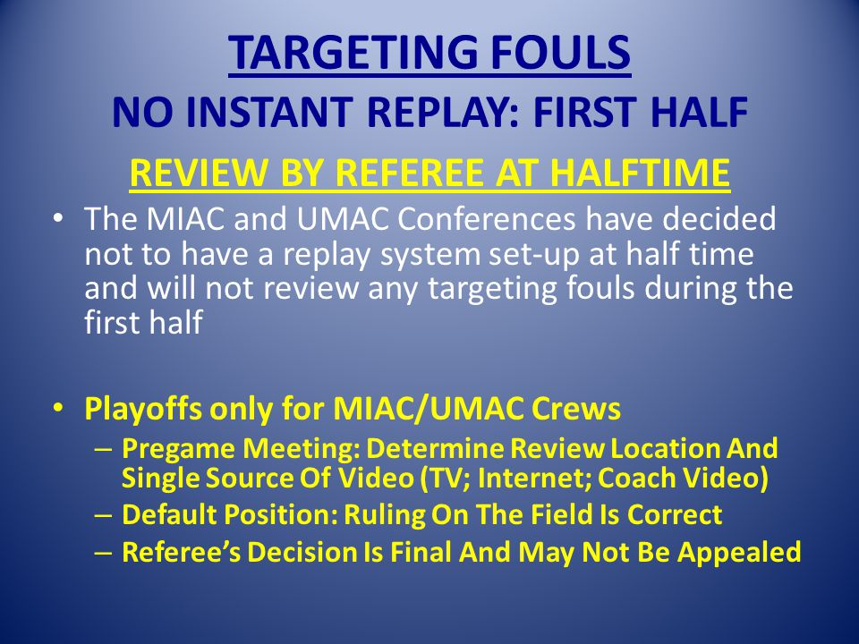 TARGETING FOULS NO INSTANT REPLAY: FIRST HALF REVIEW BY REFEREE AT HALFTIME The MIAC and UMAC Conferences have decided not to have a replay system set-up at half time and will not review any targeting fouls during the first half Playoffs only for MIAC/UMAC Crews – Pregame Meeting: Determine Review Location And Single Source Of Video (TV; Internet; Coach Video) – Default Position: Ruling On The Field Is Correct – Referee's Decision Is Final And May Not Be Appealed