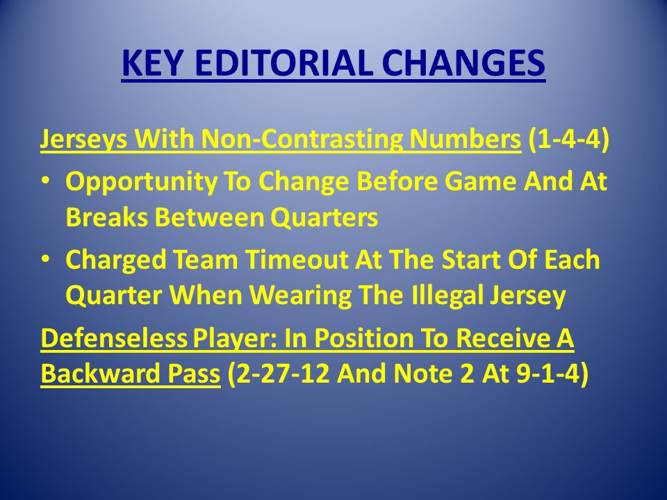 KEY EDITORIAL CHANGES Jerseys With Non-Contrasting Numbers (1-4-4) Opportunity To Change Before Game And At Breaks Between Quarters Charged Team Timeout At The Start Of Each Quarter When Wearing The Illegal Jersey Defenseless Player: In Position To Receive A Backward Pass (2-27-12 And Note 2 At 9-1-4)