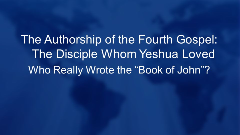 The Authorship of the Fourth Gospel: The Disciple Whom Yeshua Loved Who Really Wrote the Book of John ?