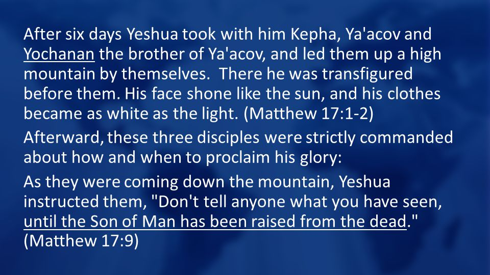 After six days Yeshua took with him Kepha, Ya acov and Yochanan the brother of Ya acov, and led them up a high mountain by themselves.