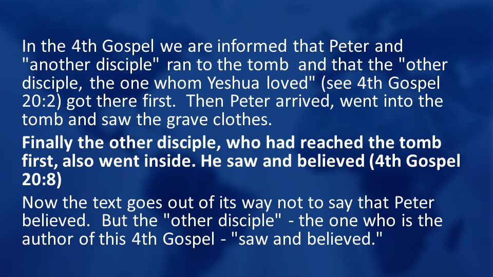 In the 4th Gospel we are informed that Peter and another disciple ran to the tomb and that the other disciple, the one whom Yeshua loved (see 4th Gospel 20:2) got there first.