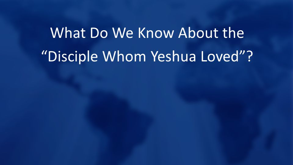 What Do We Know About the Disciple Whom Yeshua Loved ?