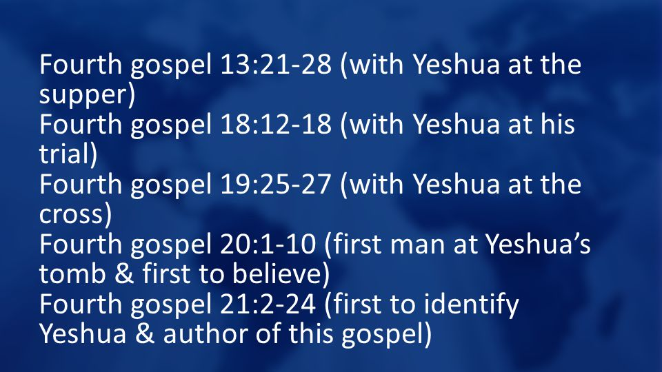 Fourth gospel 13:21-28 (with Yeshua at the supper) Fourth gospel 18:12-18 (with Yeshua at his trial) Fourth gospel 19:25-27 (with Yeshua at the cross) Fourth gospel 20:1-10 (first man at Yeshua's tomb & first to believe) Fourth gospel 21:2-24 (first to identify Yeshua & author of this gospel)
