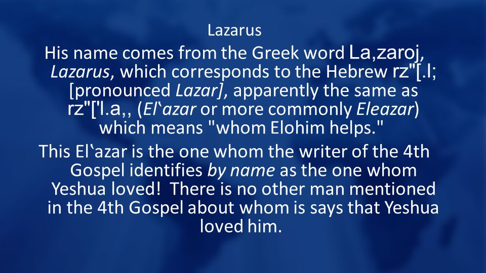 Lazarus His name comes from the Greek word La,zaroj, Lazarus, which corresponds to the Hebrew rz [.l; [pronounced Lazar], apparently the same as rz [ l.a,, (El'azar or more commonly Eleazar) which means whom Elohim helps. This El'azar is the one whom the writer of the 4th Gospel identifies by name as the one whom Yeshua loved.