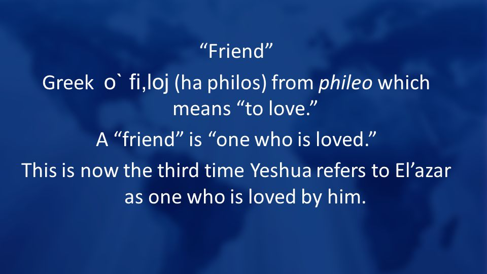 Friend Greek o` fi,loj (ha philos) from phileo which means to love. A friend is one who is loved. This is now the third time Yeshua refers to El'azar as one who is loved by him.