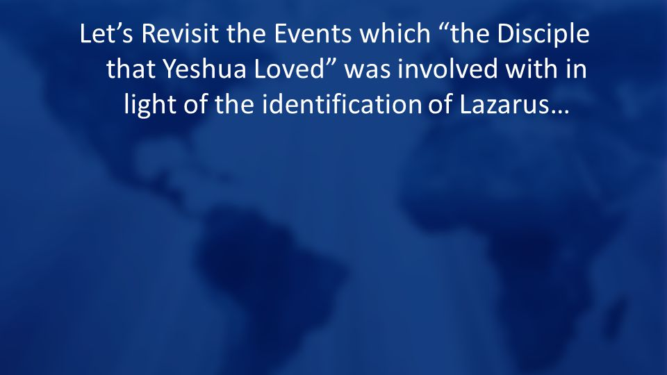 Let's Revisit the Events which the Disciple that Yeshua Loved was involved with in light of the identification of Lazarus…