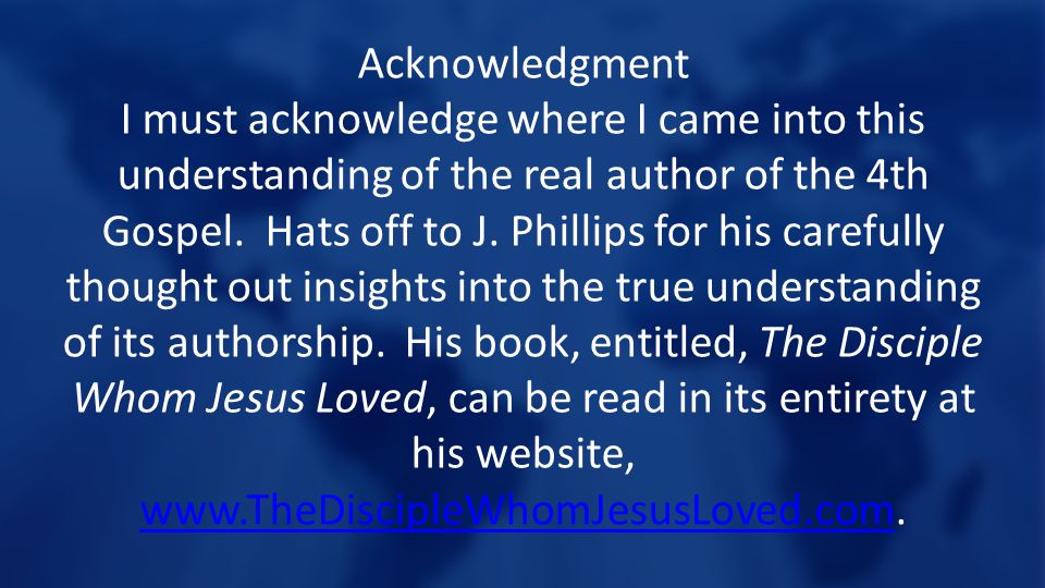 Acknowledgment I must acknowledge where I came into this understanding of the real author of the 4th Gospel.