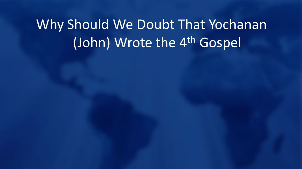 Why Should We Doubt That Yochanan (John) Wrote the 4 th Gospel