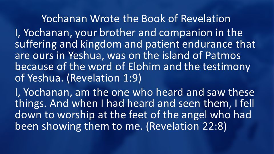Yochanan Wrote the Book of Revelation I, Yochanan, your brother and companion in the suffering and kingdom and patient endurance that are ours in Yeshua, was on the island of Patmos because of the word of Elohim and the testimony of Yeshua.