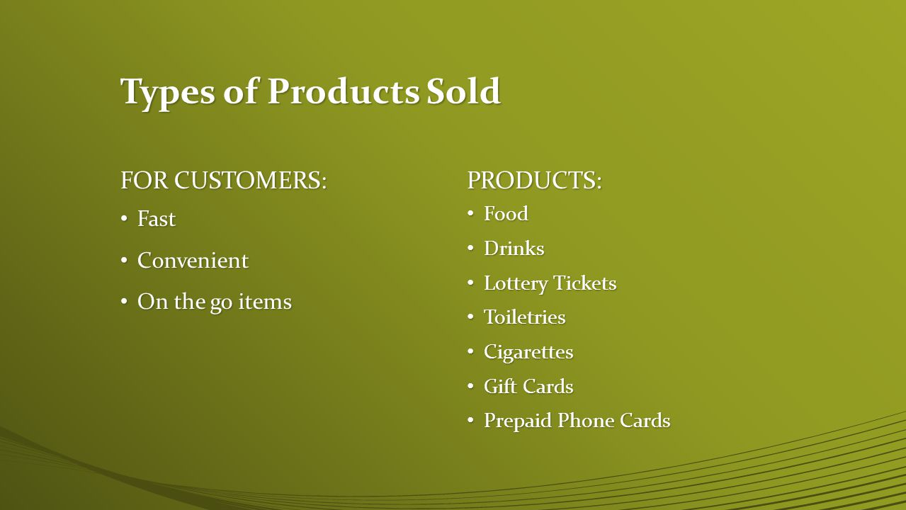FOR CUSTOMERS: Fast Convenient On the go items PRODUCTS: Food Drinks Lottery Tickets Toiletries Cigarettes Gift Cards Prepaid Phone Cards Types of Products Sold
