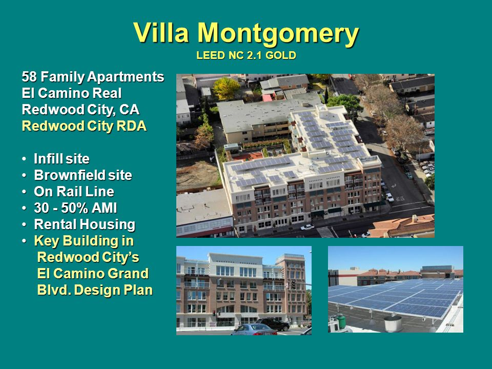 Villa Montgomery LEED NC 2.1 GOLD 58 Family Apartments El Camino Real Redwood City, CA Redwood City RDA Infill site Brownfield site Brownfield site On Rail Line On Rail Line 30 - 50% AMI 30 - 50% AMI Rental Housing Rental Housing Key Building in Key Building in Redwood City's Redwood City's El Camino Grand El Camino Grand Blvd.