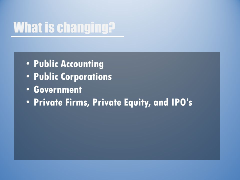 What is changing? Public Accounting Public Corporations Government Private Firms, Private Equity, and IPO's