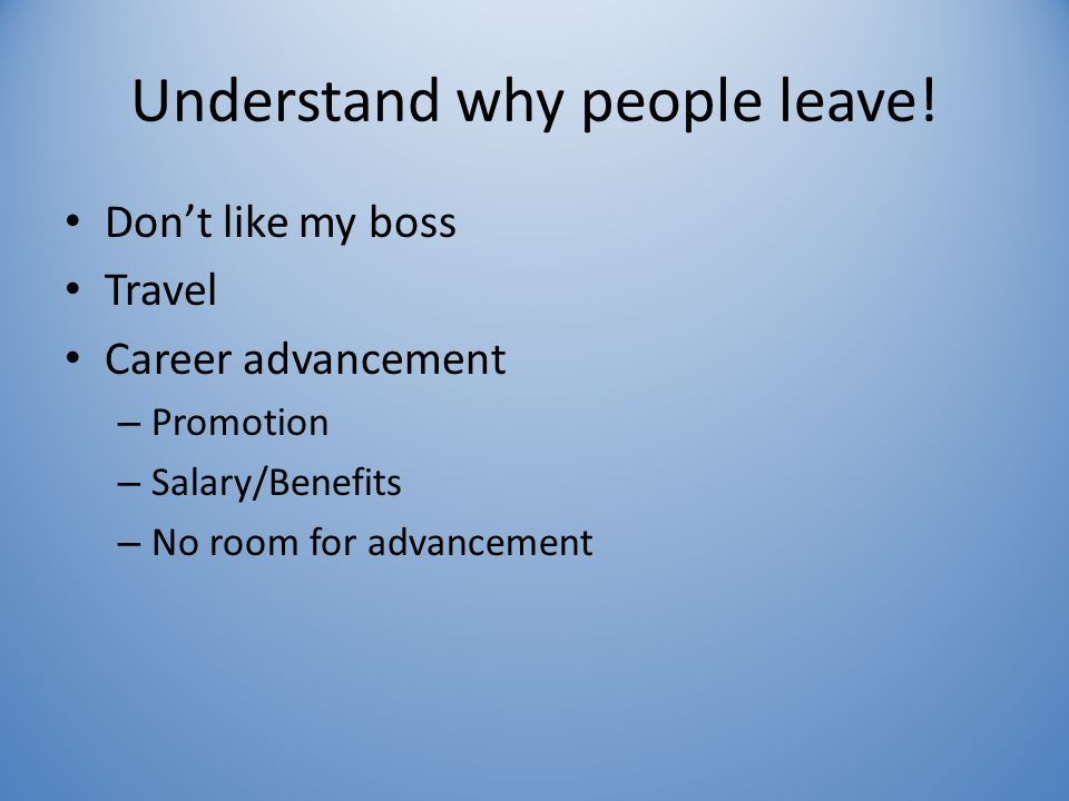 Understand why people leave! Don't like my boss Travel Career advancement – Promotion – Salary/Benefits – No room for advancement