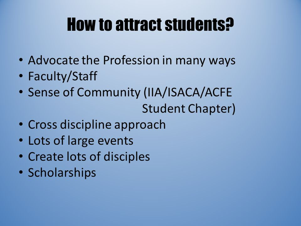 How to attract students? Advocate the Profession in many ways Faculty/Staff Sense of Community (IIA/ISACA/ACFE Student Chapter) Cross discipline appro