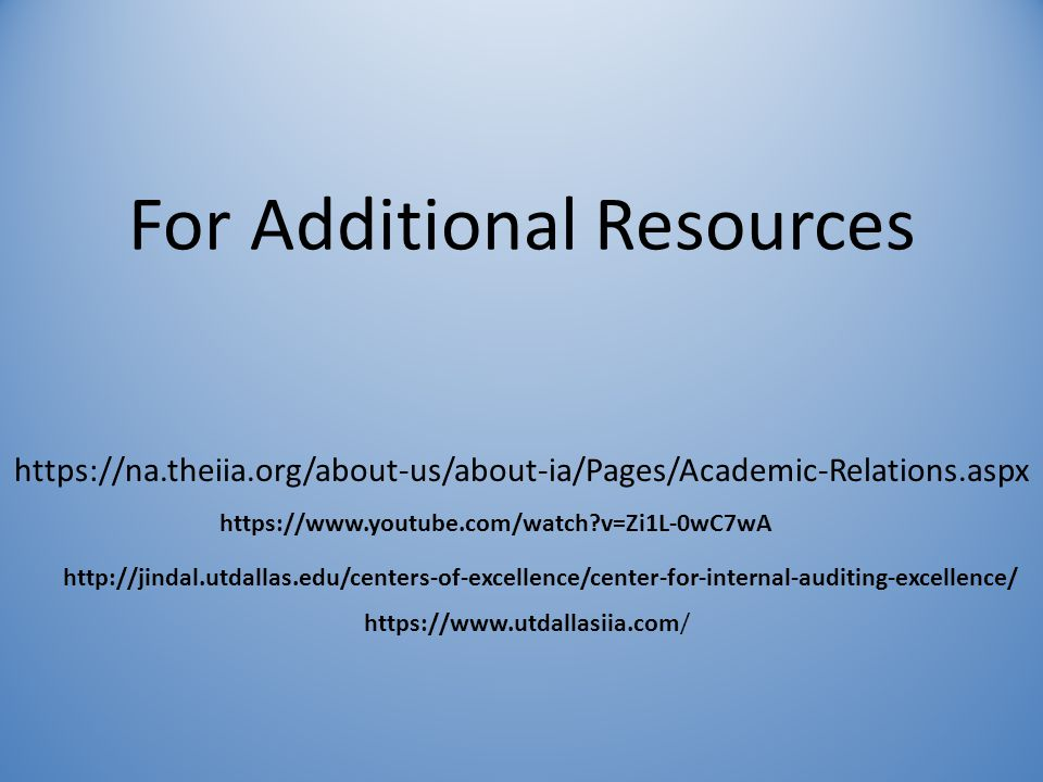 For Additional Resources https://na.theiia.org/about-us/about-ia/Pages/Academic-Relations.aspx https://www.youtube.com/watch?v=Zi1L-0wC7wA http://jindal.utdallas.edu/centers-of-excellence/center-for-internal-auditing-excellence/ https://www.utdallasiia.com/
