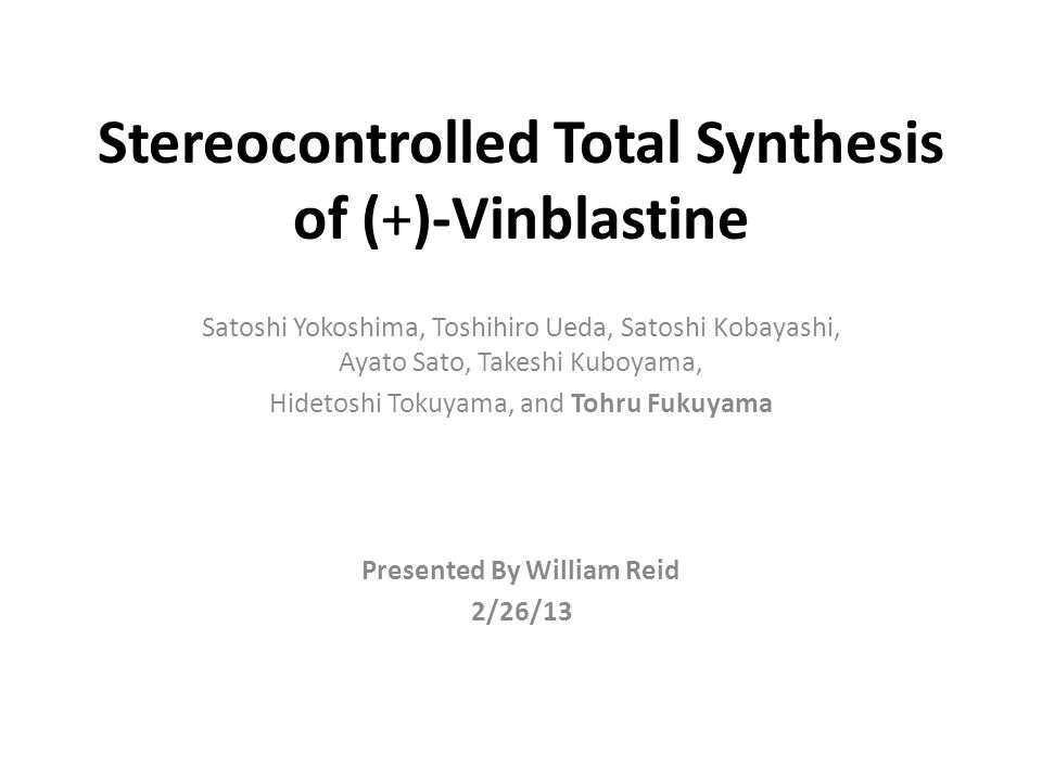 Stereocontrolled Total Synthesis of (+)-Vinblastine Satoshi Yokoshima, Toshihiro Ueda, Satoshi Kobayashi, Ayato Sato, Takeshi Kuboyama, Hidetoshi Tokuyama, and Tohru Fukuyama Presented By William Reid 2/26/13